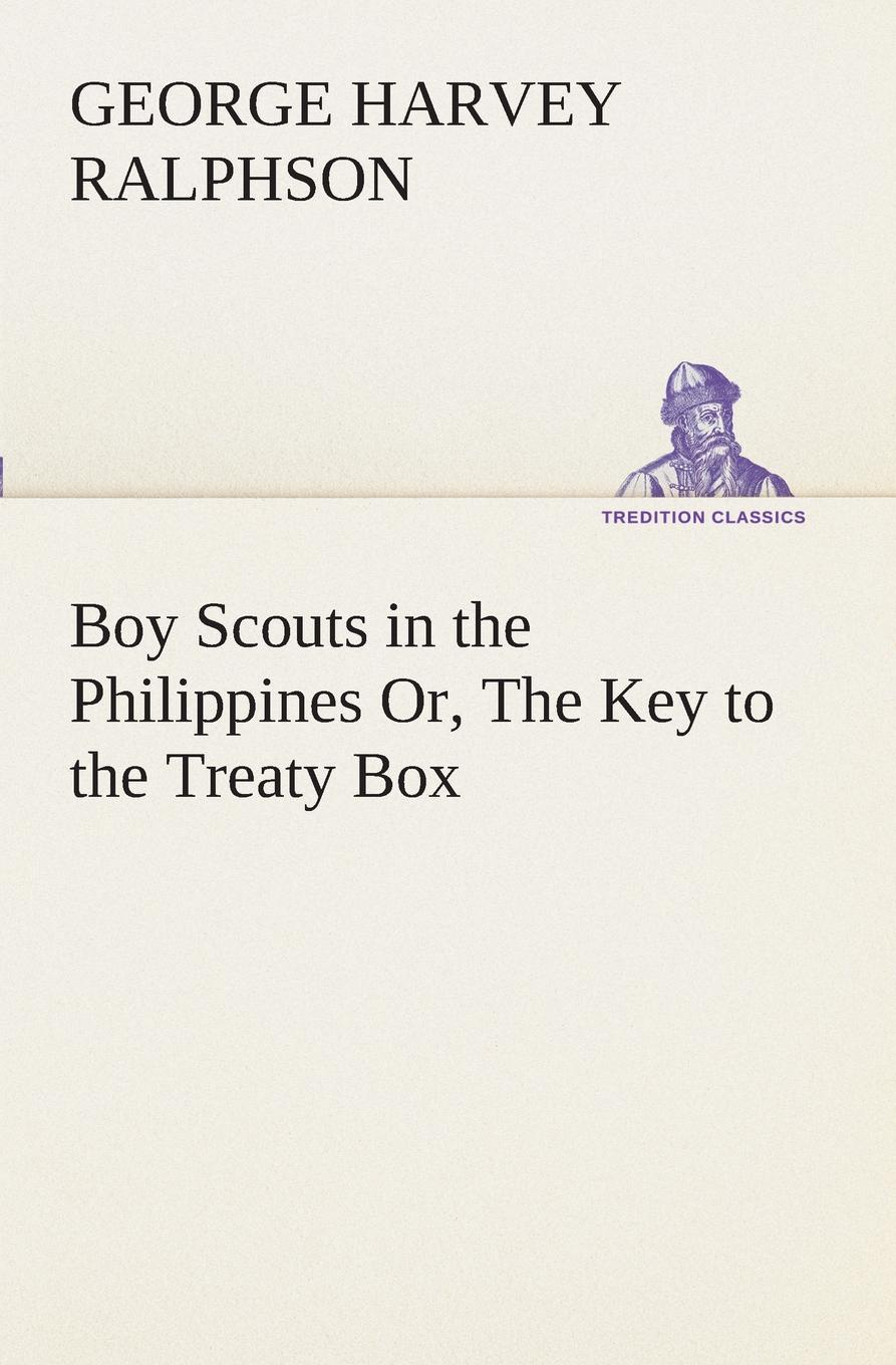 G. Harvey (George Harvey) Ralphson Boy Scouts in the Philippines Or, The Key to the Treaty Box ralphson george harvey boy scouts in the canal zone or the plot against uncle sam