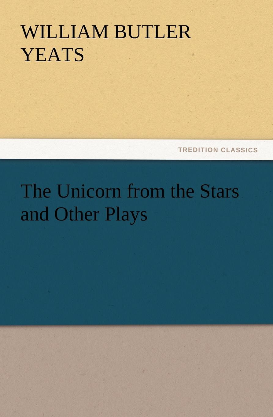 William Butler Yeats The Unicorn from the Stars and Other Plays william butler yeats the unicorn from the stars and other plays