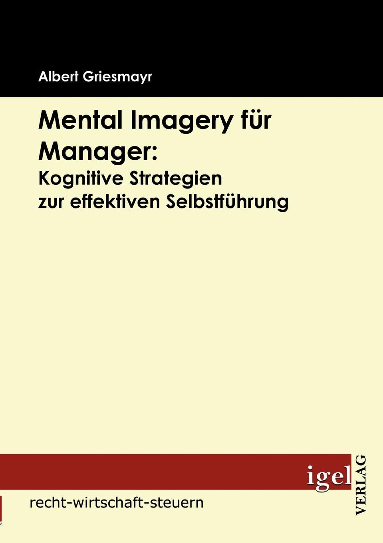 Albert Griesmayr Mental Imagery fur Manager. Kognitive Strategien zur effektiven Selbstfuhrung