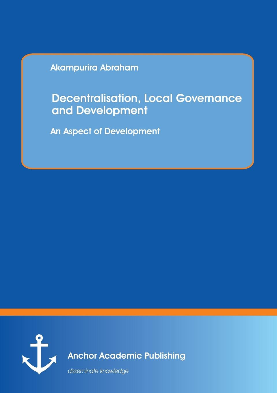 Akampurira Abraham Decentralisation, Local Governance and Development. An Aspect of Development