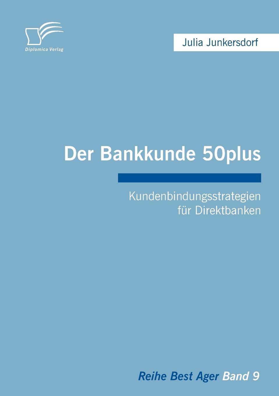 Julia Junkersdorf Der Bankkunde 50plus. Kundenbindungsstrategien fur Direktbanken stefan trattner die generation 50plus