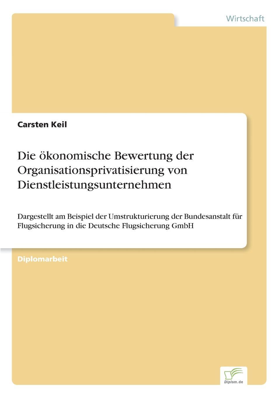 Carsten Keil Die okonomische Bewertung der Organisationsprivatisierung von Dienstleistungsunternehmen stefan pilz die privatisierung des gerichtsvollzieherwesens