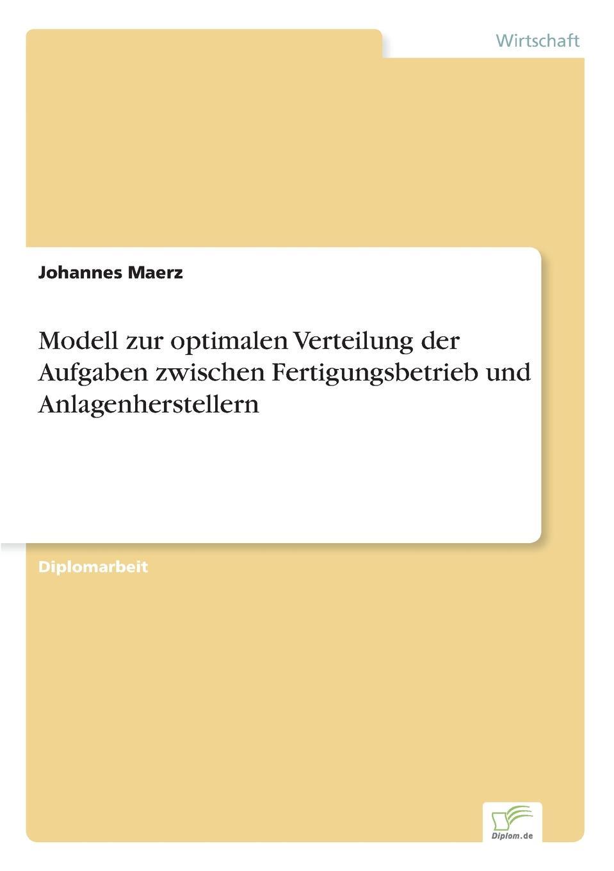 Johannes Maerz Modell zur optimalen Verteilung der Aufgaben zwischen Fertigungsbetrieb und Anlagenherstellern grit herrmann formen und bedeutung von aggressionen zwischen lehrern und schulern fur die bewaltigung jugendspezifischer aufgaben