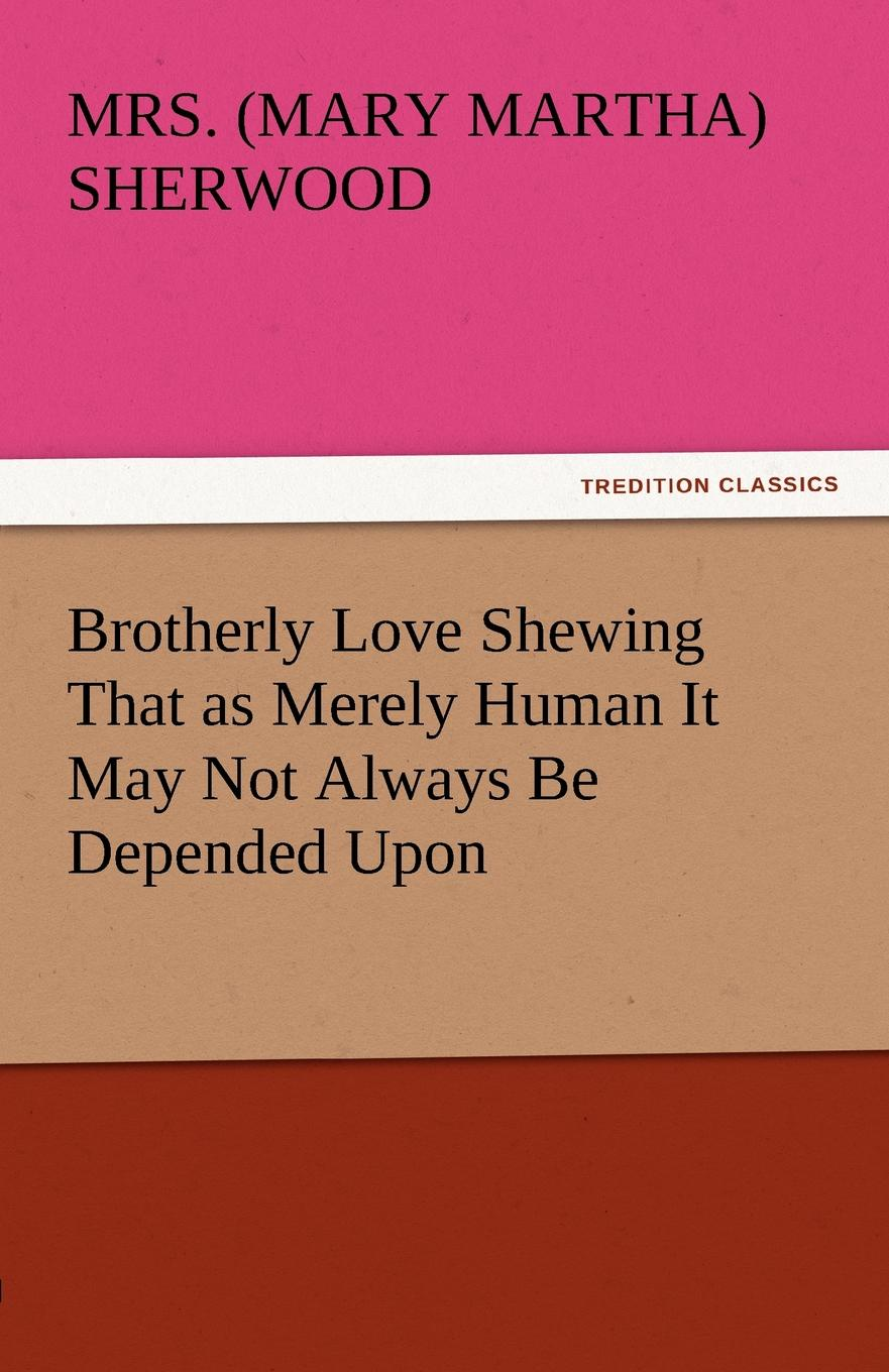 Mrs (Mary Martha) Sherwood Brotherly Love Shewing That as Merely Human It May Not Always Be Depended Upon brotherly love