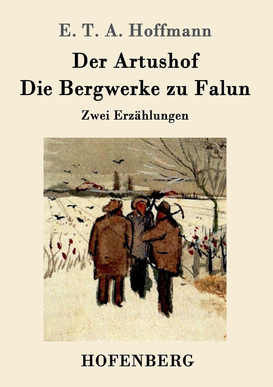 E. T. A. Hoffmann Der Artushof / Die Bergwerke zu Falun julius hauer die fordermaschinen der bergwerke classic reprint