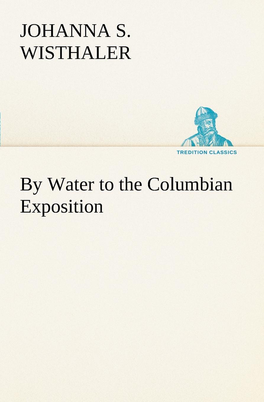 Johanna S. Wisthaler By Water to the Columbian Exposition world s columbian exposition 1 ill dedicatory and opening ceremonies of the world s columbian exposition historical and descriptive