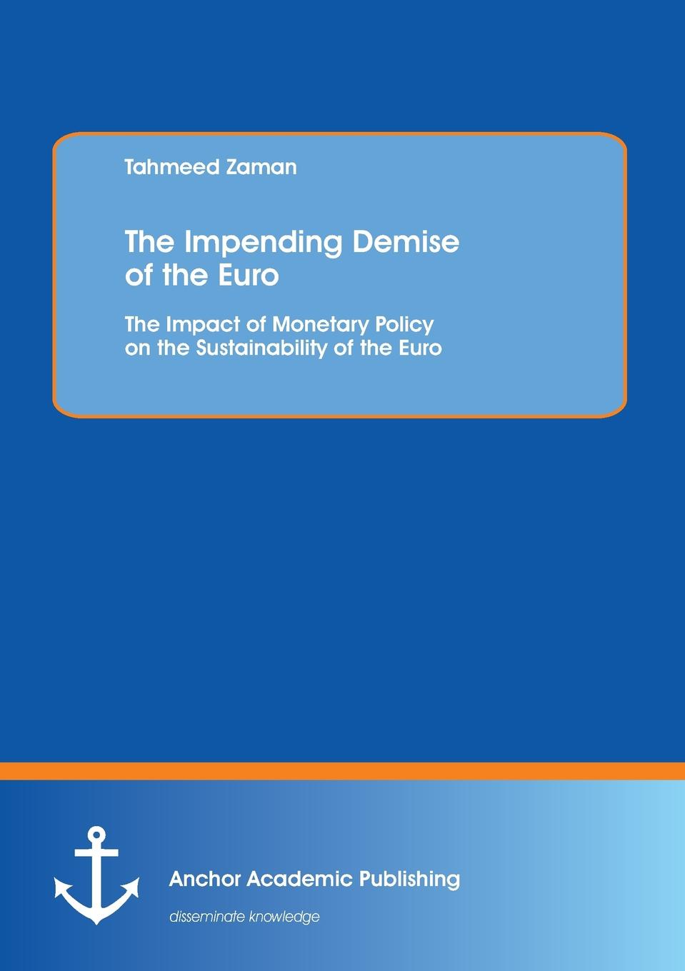 Tahmeed Zaman The Impending Demise of the Euro. The Impact of Monetary Policy on the Sustainability of the Euro monetary theory and policy