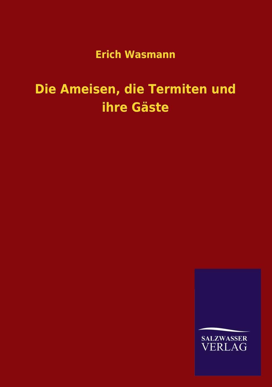 Erich Wasmann Die Ameisen, die Termiten und ihre Gaste