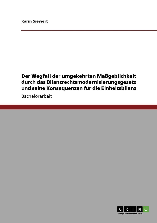 Der Wegfall der umgekehrten Massgeblichkeit durch das Bilanzrechtsmodernisierungsgesetz und seine Konsequenzen fur die Einheitsbilanz Bachelorarbeit aus dem Jahr 2010 im Fachbereich BWL - Rechnungswesen...