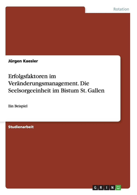 Erfolgsfaktoren im Veranderungsmanagement. Die Seelsorgeeinheit im Bistum St. Gallen Studienarbeit aus dem Jahr 2014 im Fachbereich Organisation...