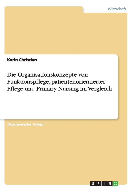 Die Organisationskonzepte von Funktionspflege, patientenorientierter Pflege und Primary Nursing im Vergleich Akademische Arbeit aus dem Jahr 2007 im Fachbereich BWL...