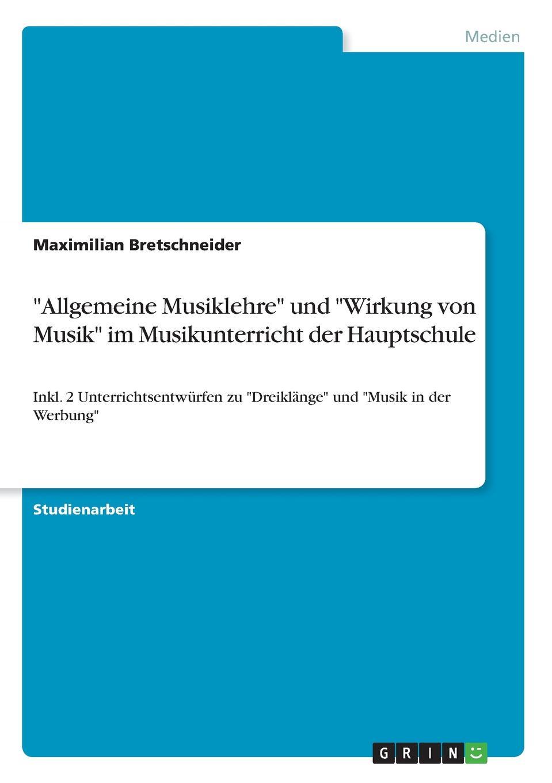 """Maximilian Bretschneider. """"Allgemeine Musiklehre"""" und """"Wirkung von Musik"""" im Musikunterricht der Hauptschule"""