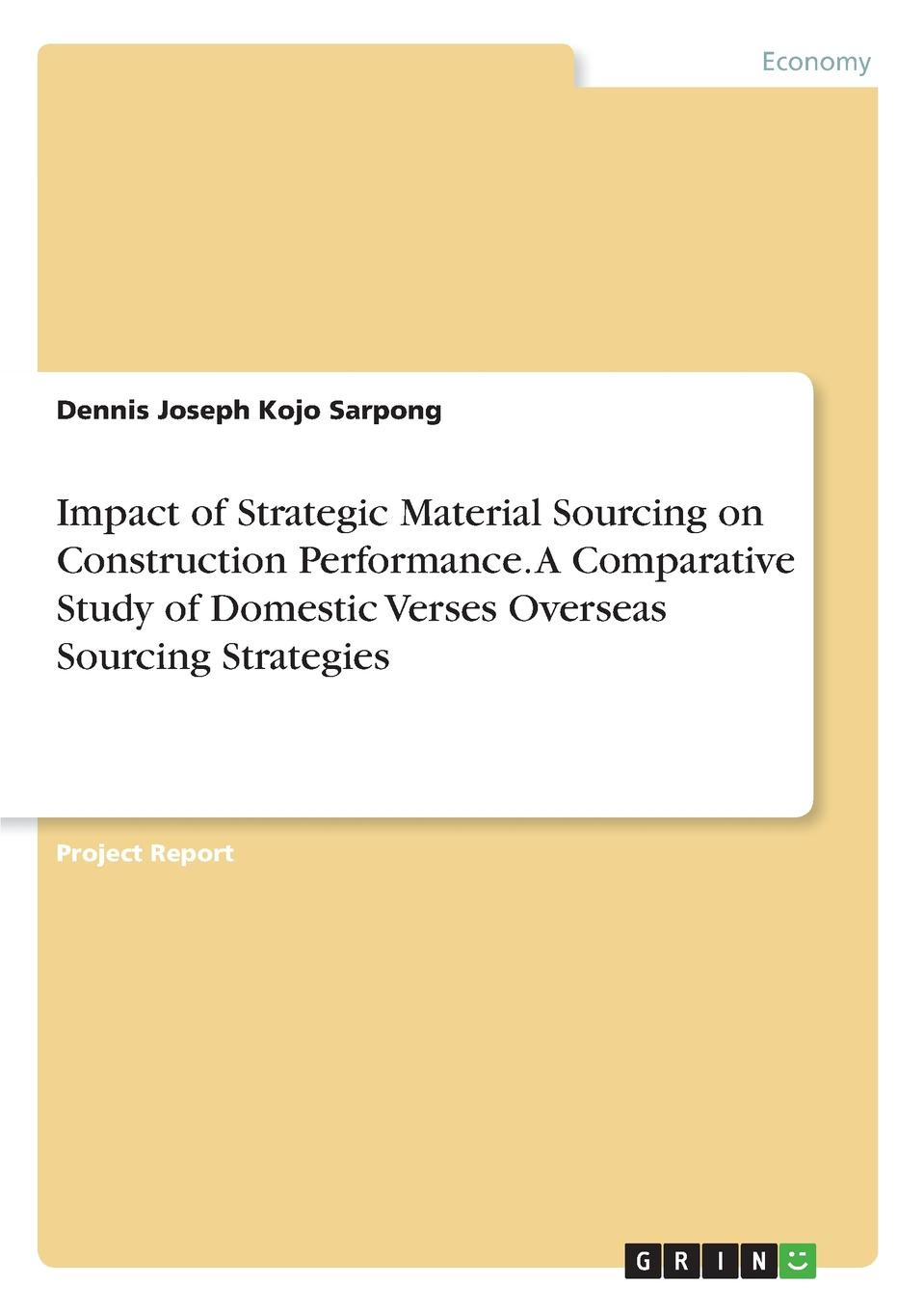 Dennis Joseph Kojo Sarpong Impact of Strategic Material Sourcing on Construction Performance. A Comparative Study of Domestic Verses Overseas Sourcing Strategies hauke jensen global sourcing procurement in china