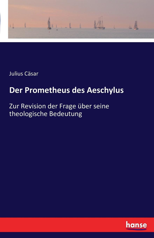 Julius Cäsar Der Prometheus des Aeschylus rudolf wölffel gleich und anklange bei aeschylus classic reprint