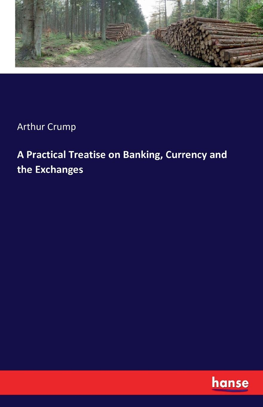 Arthur Crump A Practical Treatise on Banking, Currency and the Exchanges s robinson guano a treatise of practical information for farmers