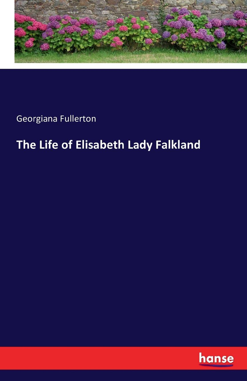 Georgiana Fullerton The Life of Elisabeth Lady Falkland elisabeth princess of france the life and letters of madame elisabeth de france sister of louis xvi