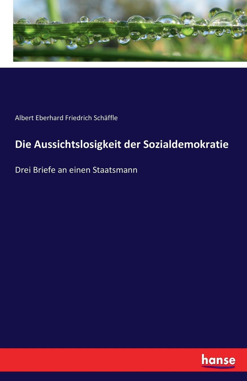 Albert Eberhard Friedrich Schäffle Die Aussichtslosigkeit der Sozialdemokratie hermann bahr die einsichtslosigkeit des herrn schaffle drei briefe an einen volksmann als antwort auf die aussichtslosigkeit der sozialdemokratie german edition