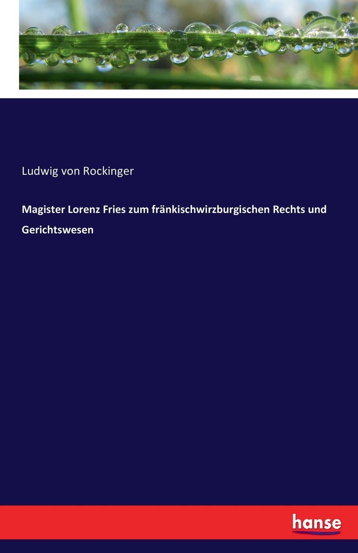 Ludwig von Rockinger Magister Lorenz Fries zum frankischwirzburgischen Rechts und Gerichtswesen ludwig von rockinger magister lorenz fries zum frankischwirzburgischen rechts und gerichtswesen