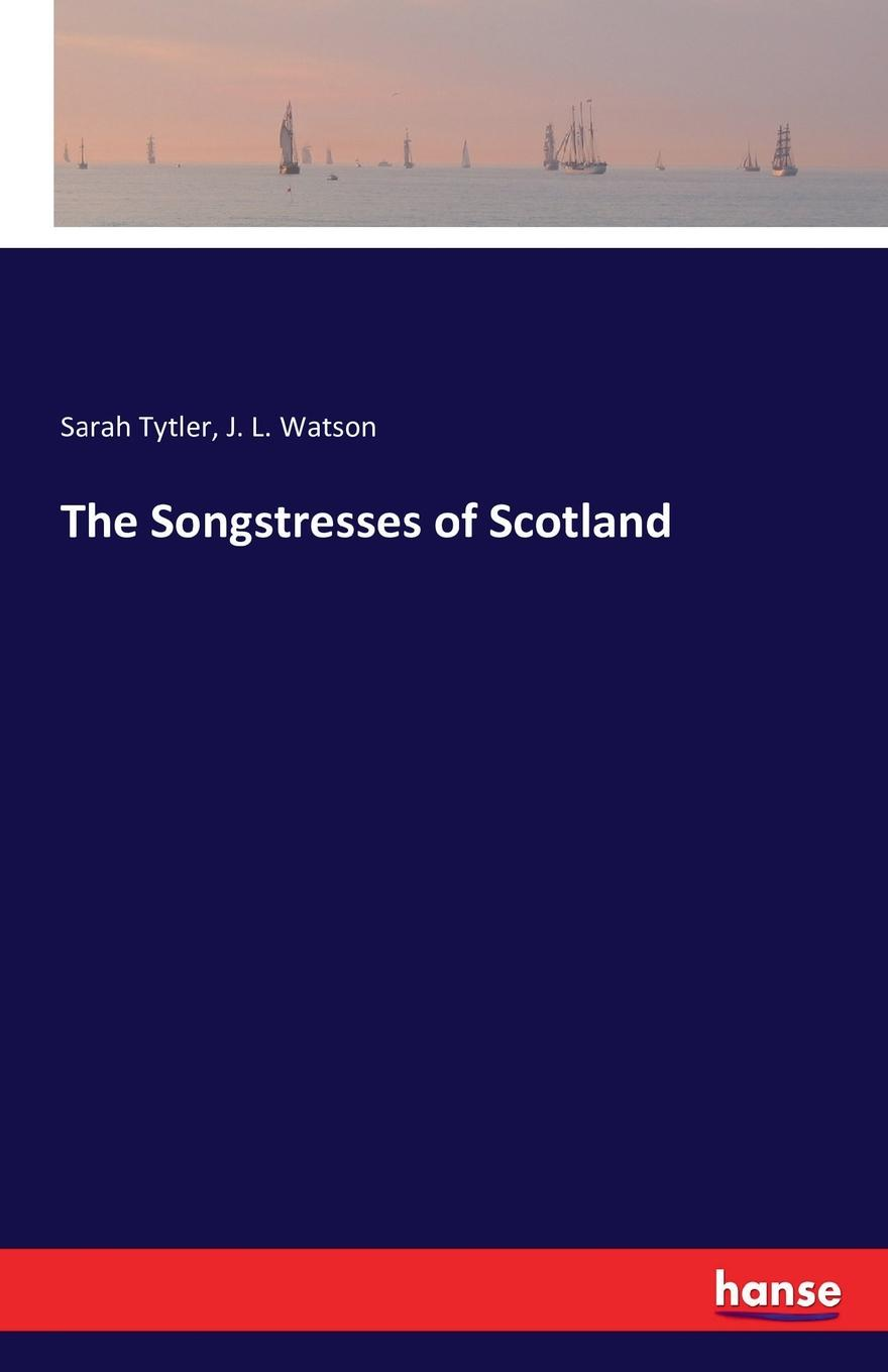 Sarah Tytler, J. L. Watson The Songstresses of Scotland m j roberts editor journal of the free church of scotland cont seminary