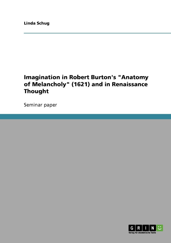 Linda Schug Imagination in Robert Burton.s Anatomy of Melancholy (1621) and in Renaissance Thought robert burton the anatomy of melancholy