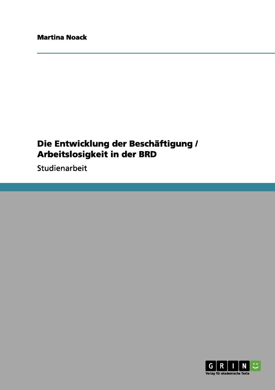 Martina Noack Die Entwicklung der Beschaftigung / Arbeitslosigkeit in der BRD thorsten holzmayr schrenk makrookonomische ansatze zur bekampfung der arbeitslosigkeit