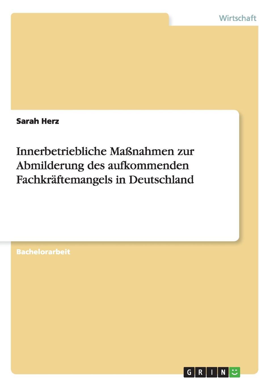 Innerbetriebliche Massnahmen zur Abmilderung des aufkommenden Fachkraftemangels in Deutschland Bachelorarbeit aus dem Jahr 2012 im Fachbereich BWL Personal...