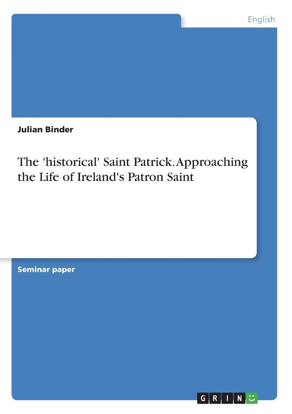 Julian Binder The .historical. Saint Patrick. Approaching the Life of Ireland.s Patron Saint fiech saint bishop of sletty a hymn on the life virtues and miracles of st patrick