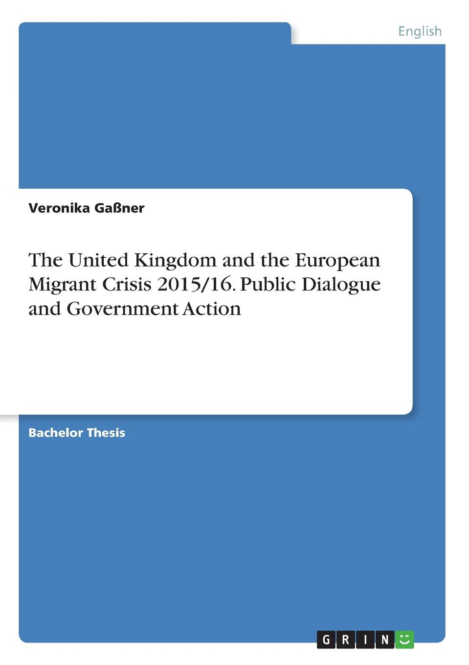 Veronika Gaßner The United Kingdom and the European Migrant Crisis 2015/16. Public Dialogue and Government Action veronika gaßner the united kingdom and the european migrant crisis 2015 16 public dialogue and government action