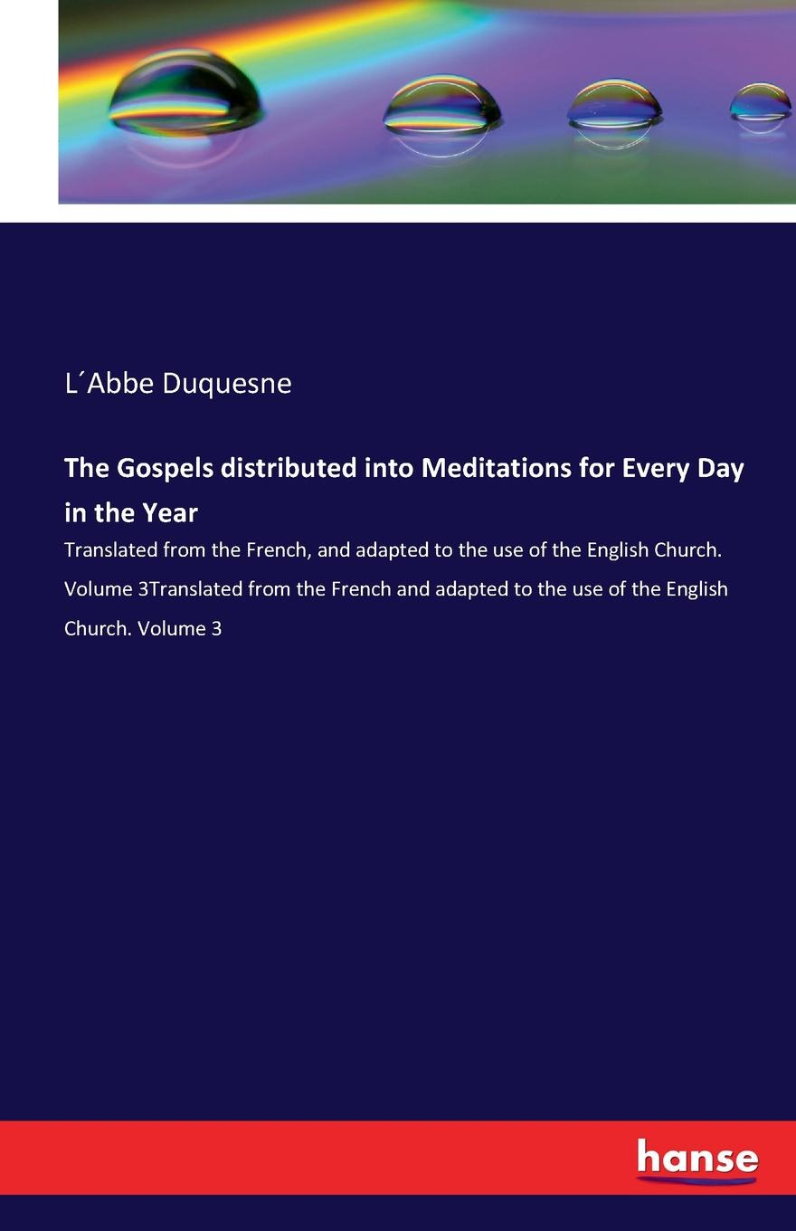 L´Abbe Duquesne The Gospels distributed into Meditations for Every Day in the Year richard phillips sermons adapted to the use of schools for every sunday in the year and for the great fasts and festivals