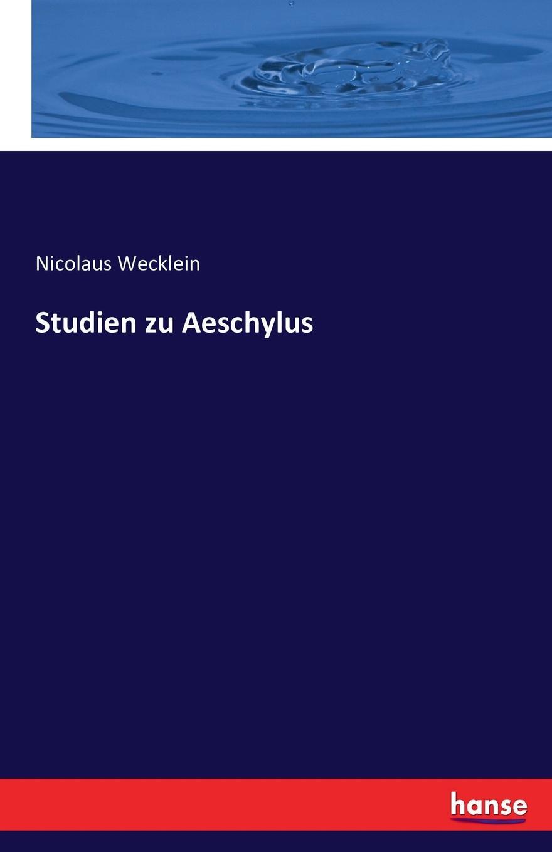 Nicolaus Wecklein Studien zu Aeschylus rudolf wölffel gleich und anklange bei aeschylus classic reprint