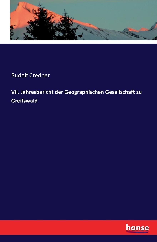 Rudolf Credner VII. Jahresbericht der Geographischen Gesellschaft zu Greifswald rudolf credner i jahresbericht der geographischen gesellschaft zu greifswald 1882 83 classic reprint