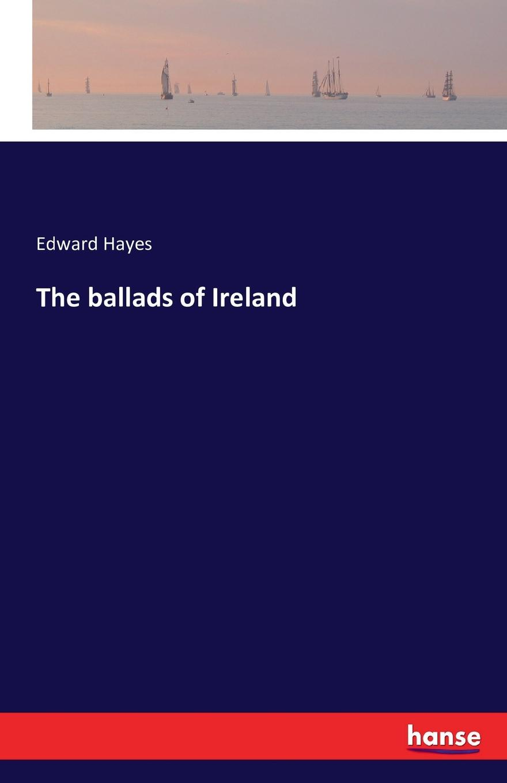 Edward Hayes The ballads of Ireland цена 2017