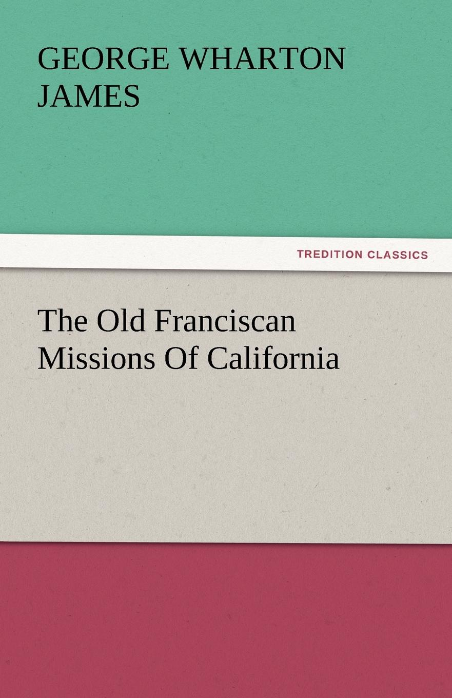 George Wharton James The Old Franciscan Missions Of California