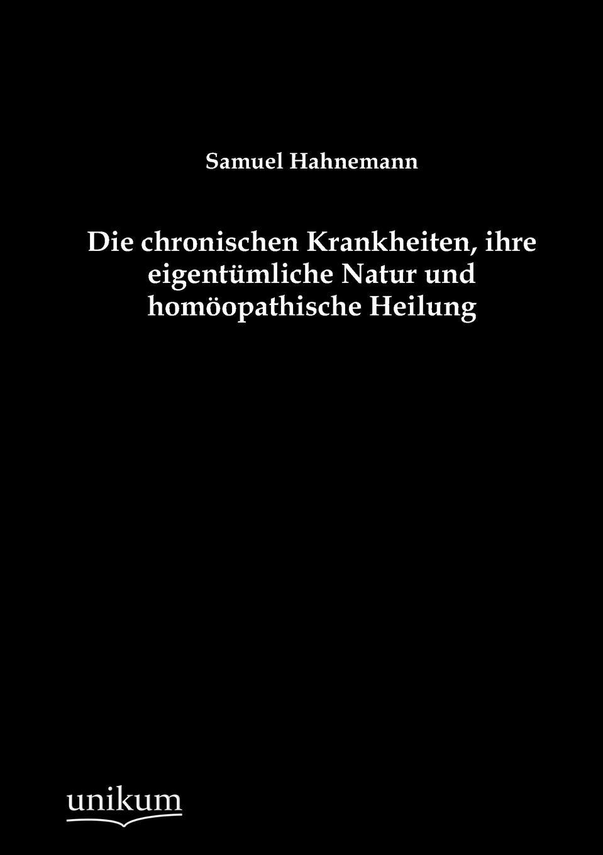 Samuel Hahnemann Die chronischen Krankheiten, ihre eigentumliche Natur und homoopathische Heilung pascal joseph von ferro von der ansteckung der epidemischen krankheiten