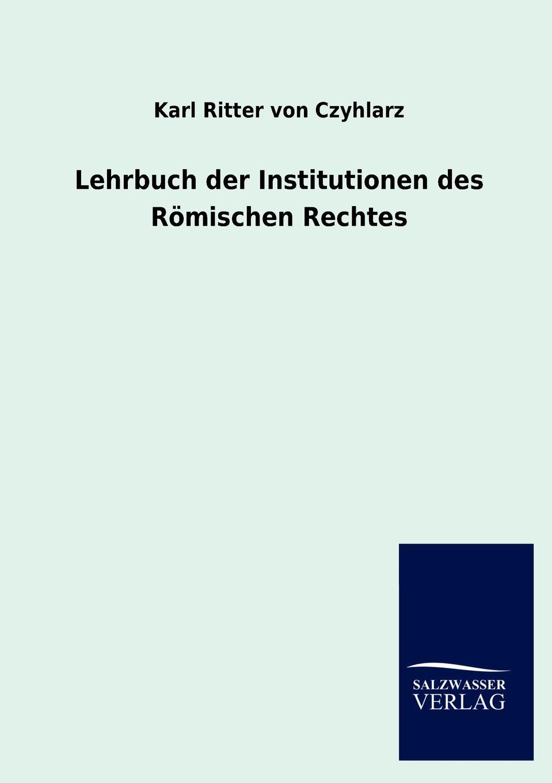 Karl Ritter von Czyhlarz Lehrbuch der Institutionen des Romischen Rechtes karl von gros lehrbuch der philosophischen rechtswissenschaft oder des naturrechts