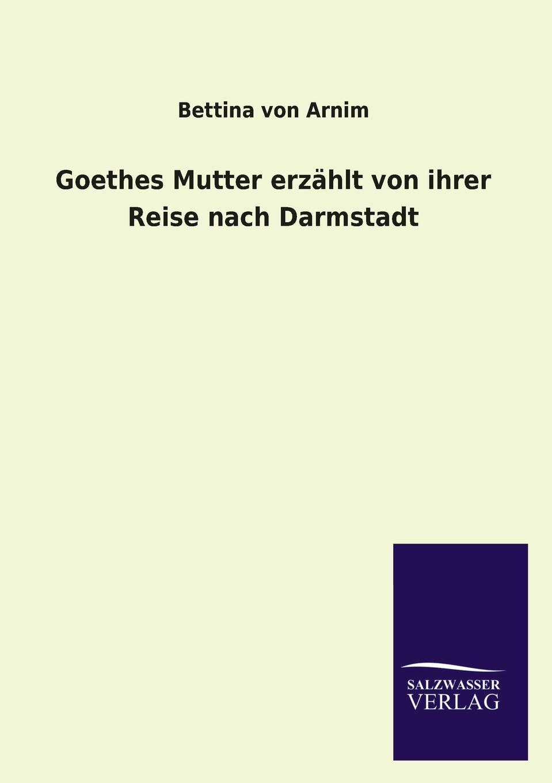 Bettina von Arnim Goethes Mutter erzahlt von ihrer Reise nach Darmstadt conrad alberti bettina von arnim 1785 1859 ein erinnerungsblatt zu ihrem hundertsten geburtstage german edition