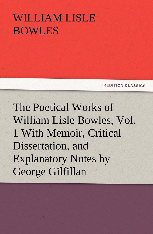 лучшая цена William Lisle Bowles The Poetical Works of William Lisle Bowles, Vol. 1 with Memoir, Critical Dissertation, and Explanatory Notes by George Gilfillan