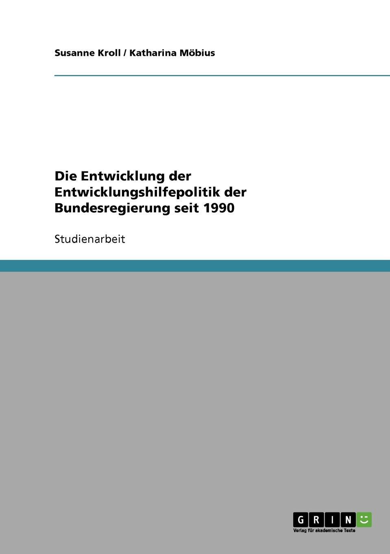 Katharina Möbius, Susanne Kroll Die Entwicklung der Entwicklungshilfepolitik der Bundesregierung seit 1990 недорого