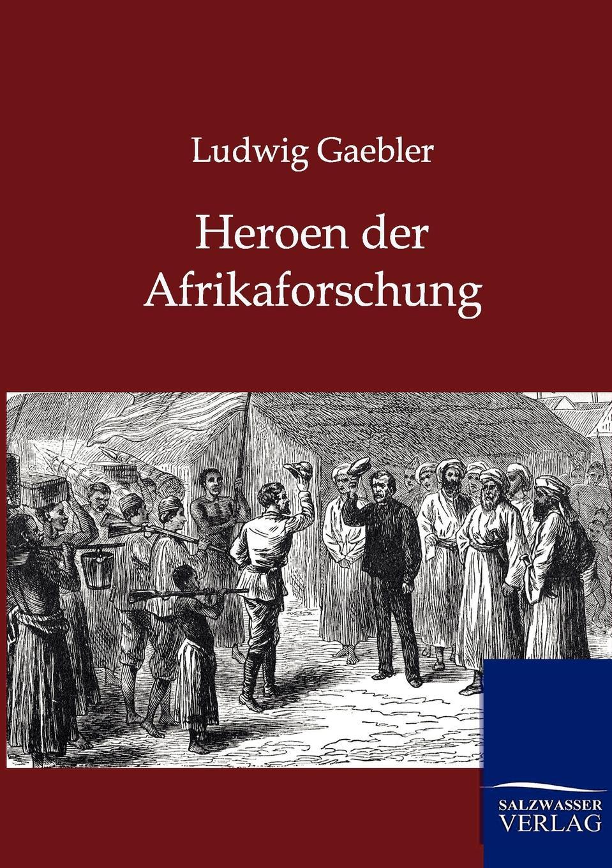 Ludwig Gaebler Heroen der Afrikaforschung