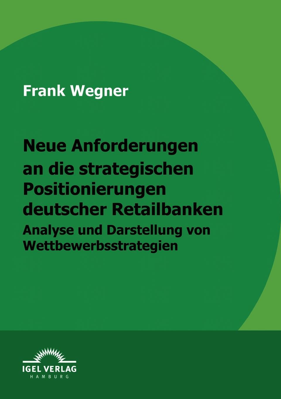 Frank Wegner Neue Anforderungen an die strategischen Positionierungen deutscher Retailbanken nicole schlegel neue anforderungen an die qualifikation von aufsichtsratsmitgliedern