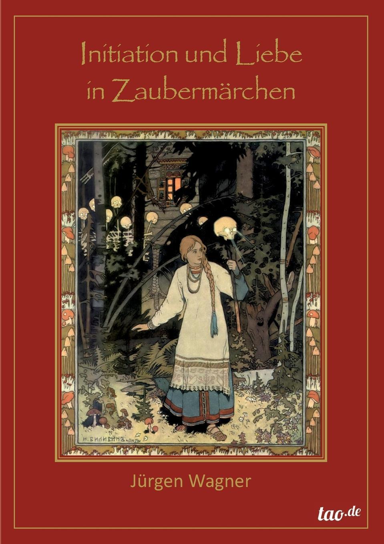 Jürgen Wagner Initiation und Liebe in Zaubermarchen jürgen wagner initiation und liebe in zaubermarchen