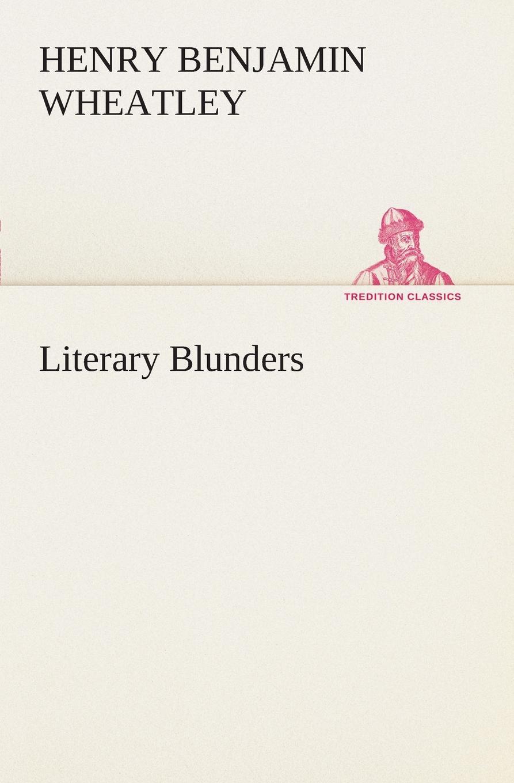 Henry Benjamin Wheatley Literary Blunders wheatley henry benjamin how to make an index