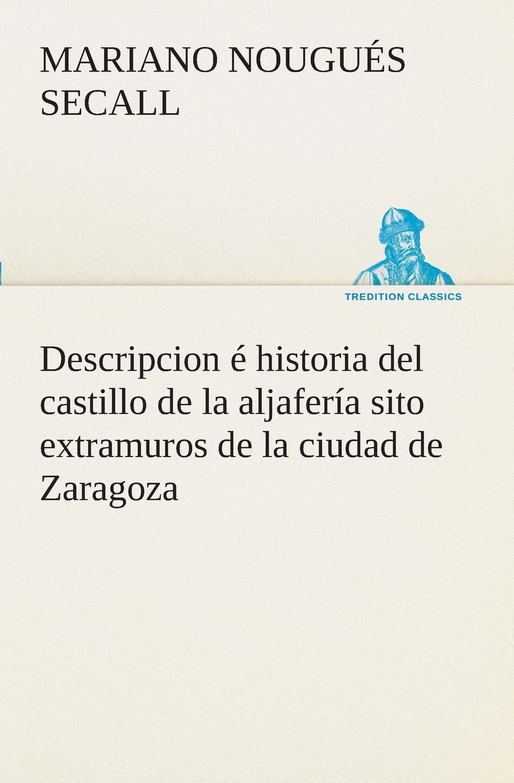 Mariano Nougués Secall Descripcion e historia del castillo de la aljaferia sito extramuros de la ciudad de Zaragoza mariano morillo b phd el intercesor cronica de la liberacion