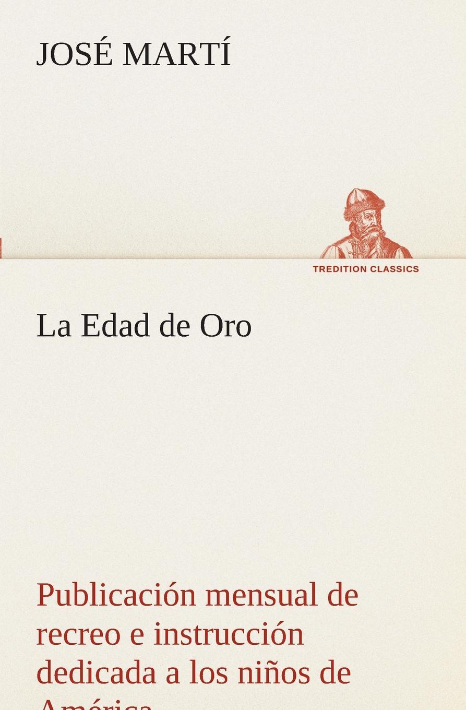 José Martí La Edad de Oro. publicacion mensual de recreo e instruccion dedicada a los ninos de America.