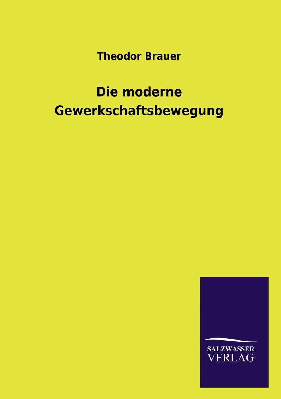Theodor Brauer Die moderne Gewerkschaftsbewegung richard brauer richard brauer collected papers – finite groups v 2