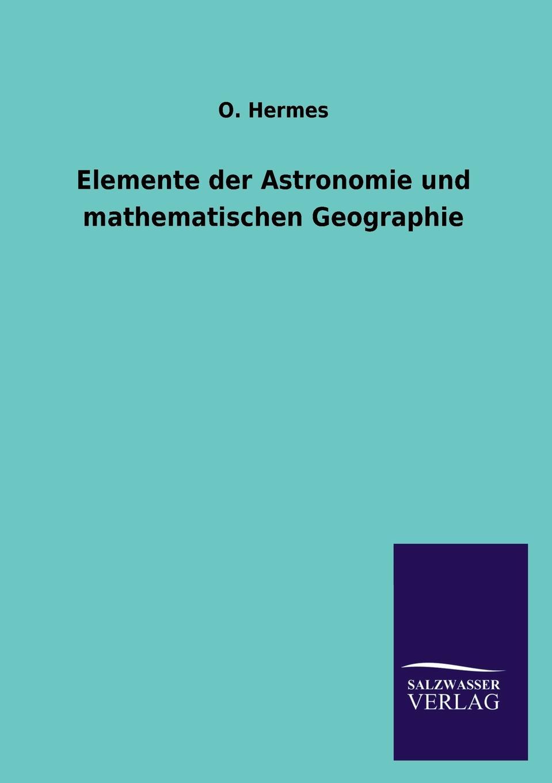O. Hermes Elemente der Astronomie und mathematischen Geographie