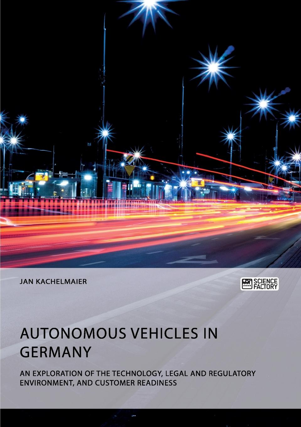 Jan Kachelmaier Autonomous Vehicles in Germany. An Exploration of the Technology, Legal and Regulatory Environment, and Customer Readiness kevin mader jimmy ng ilya gribov esplanade runner autonomous vehicle navigation in small vehicles