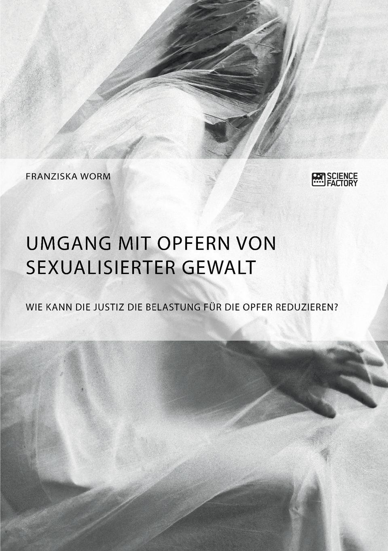Franziska Worm Umgang mit Opfern von sexualisierter Gewalt. Wie kann die Justiz die Belastung fur die Opfer reduzieren.