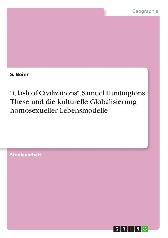 """S. Beier """"Clash of Civilizations"""". Samuel Huntingtons These und die kulturelle Globalisierung homosexueller Lebensmodelle"""