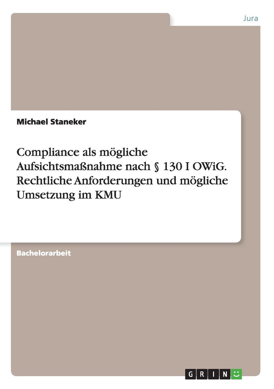 Michael Staneker Compliance als mogliche Aufsichtsmassnahme nach . 130 I OWiG. Rechtliche Anforderungen und mogliche Umsetzung im KMU franz stolz spezifische anforderungen an das controlling in kmu